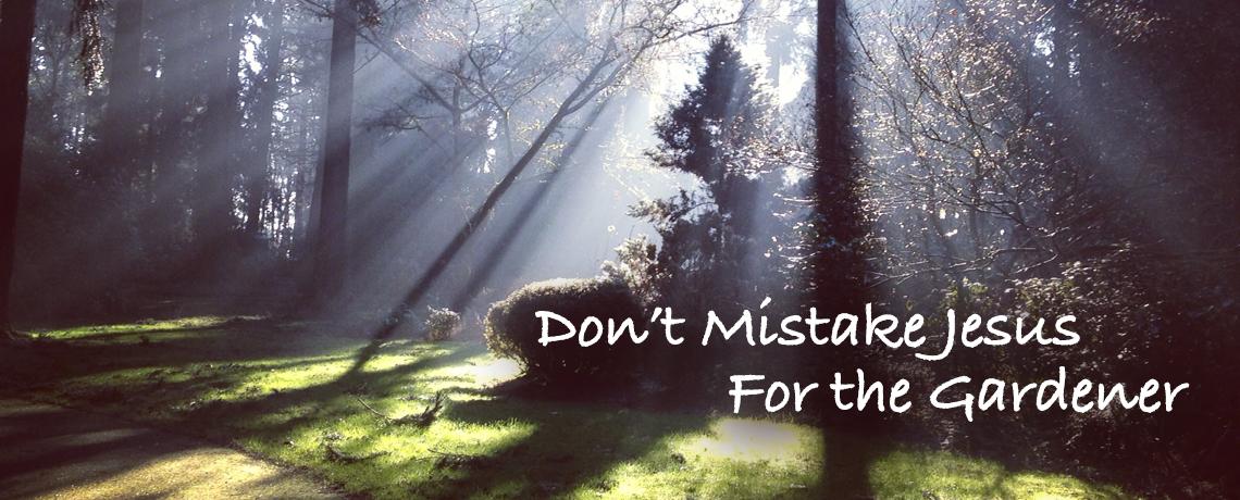 Don't Mistake Jesus For The Gardener